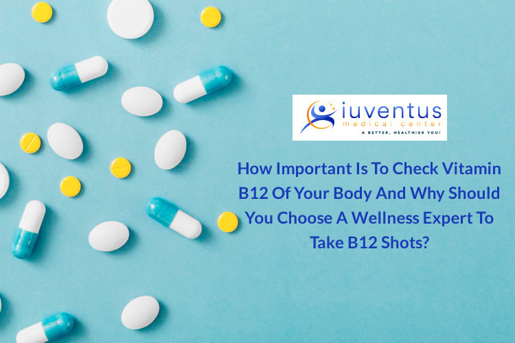 How Important is to Check Vitamin B12 of Your Body and Why should you choose a Wellness Expert to take B12 Shots?